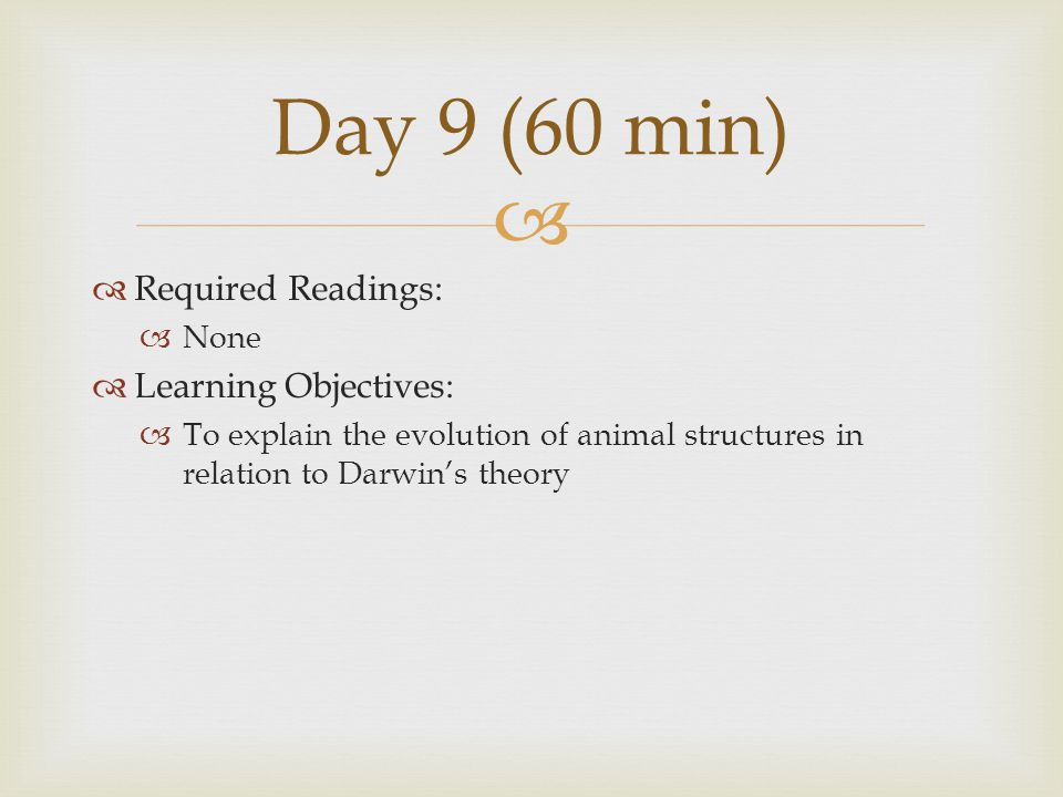   Required Readings:  None  Learning Objectives:  To explain the evolution of animal structures in relation to Darwin's theory Day 9 (60 min)