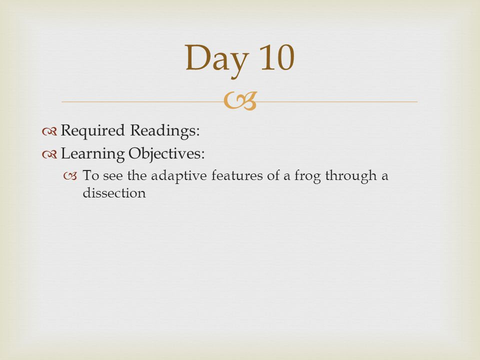   Required Readings:  Learning Objectives:  To see the adaptive features of a frog through a dissection Day 10