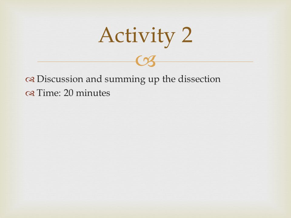   Discussion and summing up the dissection  Time: 20 minutes Activity 2