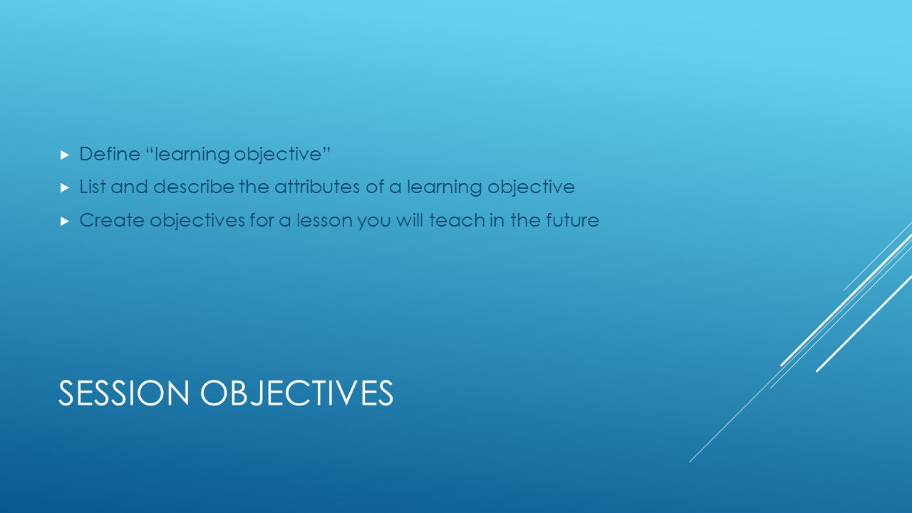 SESSION OBJECTIVES  Define learning objective  List and describe the attributes of a learning objective  Create objectives for a lesson you will teach in the future