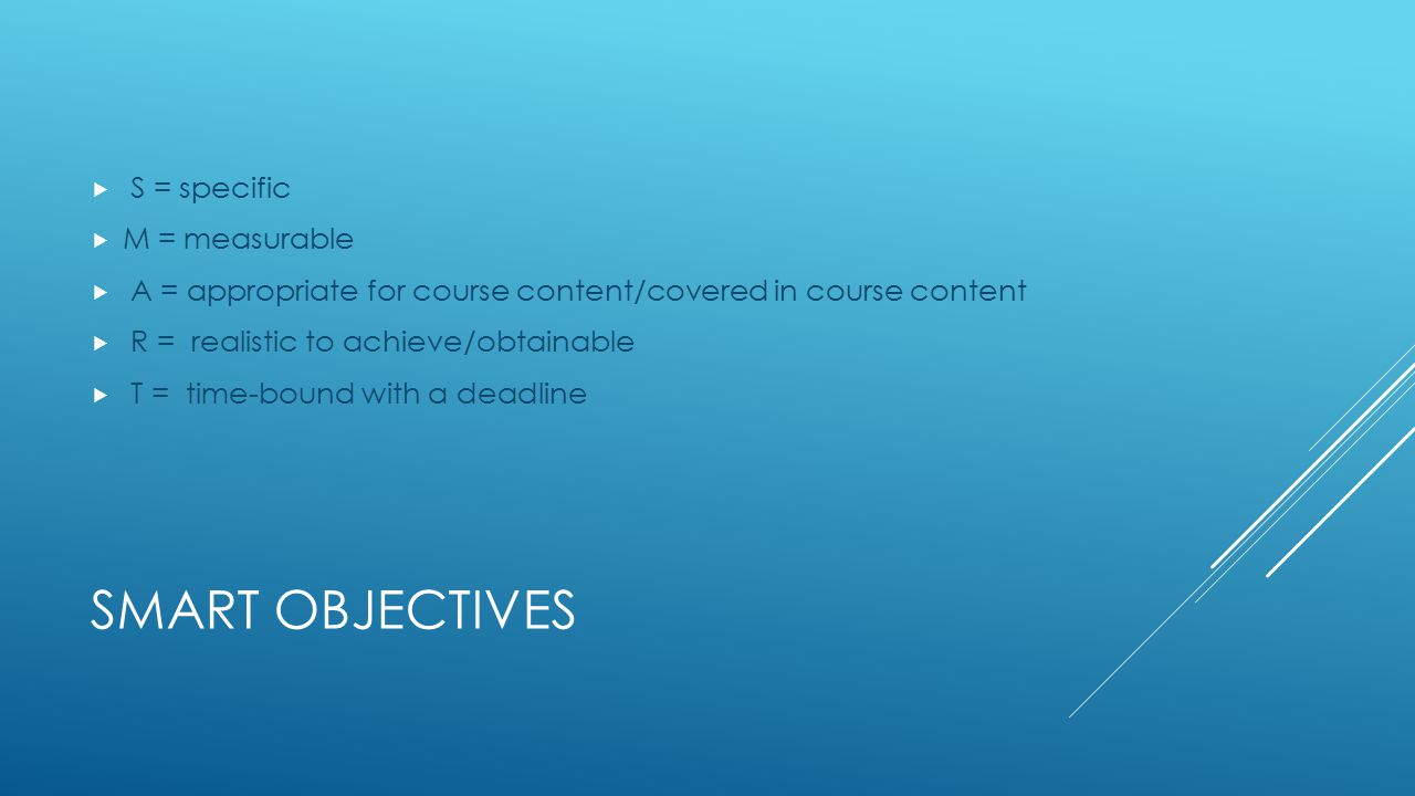 SMART OBJECTIVES  S = specific  M = measurable  A = appropriate for course content/covered in course content  R = realistic to achieve/obtainable  T = time-bound with a deadline