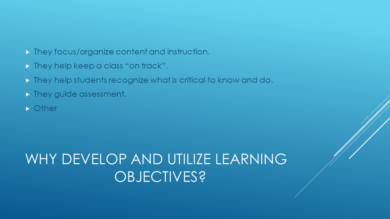 WHY DEVELOP AND UTILIZE LEARNING OBJECTIVES. They focus/organize content and instruction.
