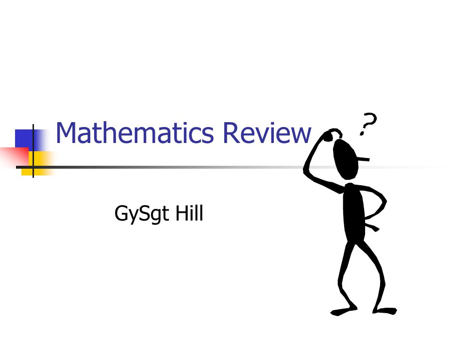 Mathematics Review GySgt Hill