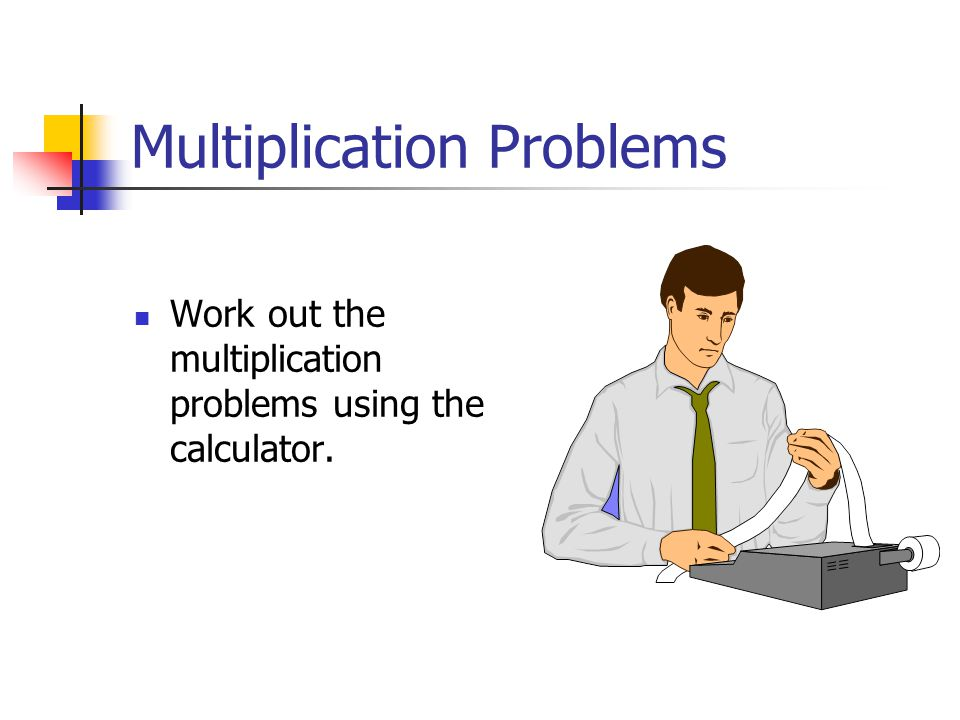 Multiplication Problems Work out the multiplication problems using the calculator.
