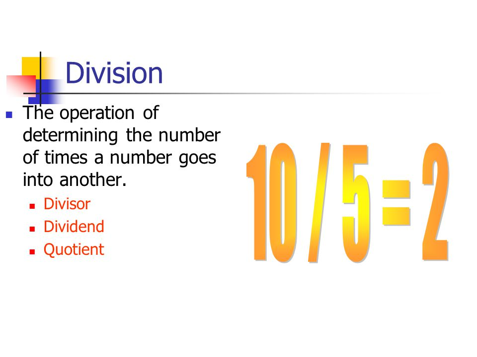 Division The operation of determining the number of times a number goes into another.