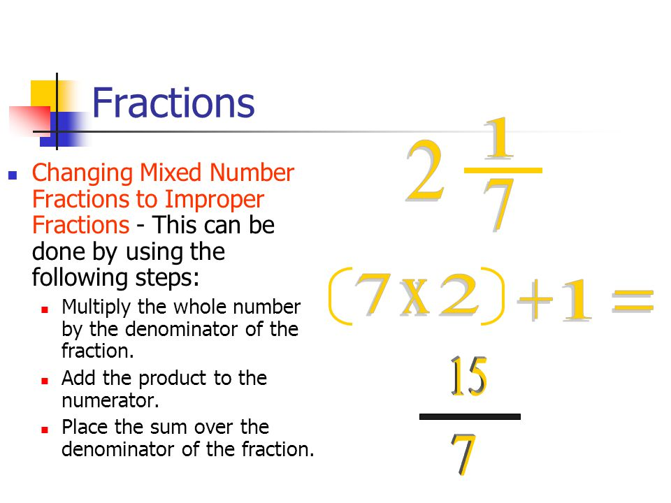 Fractions Changing Mixed Number Fractions to Improper Fractions - This can be done by using the following steps: Multiply the whole number by the denominator of the fraction.