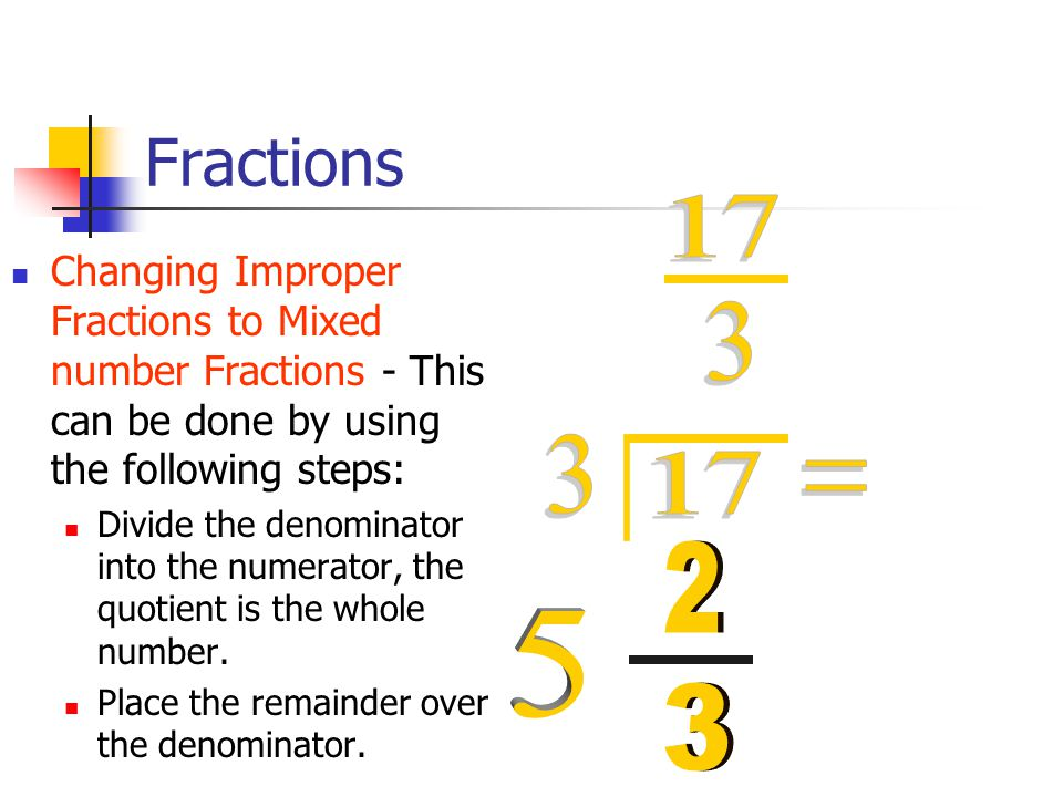 Fractions Changing Improper Fractions to Mixed number Fractions - This can be done by using the following steps: Divide the denominator into the numerator, the quotient is the whole number.