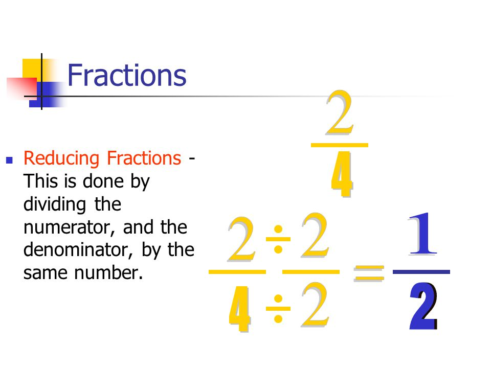 Fractions Reducing Fractions - This is done by dividing the numerator, and the denominator, by the same number.