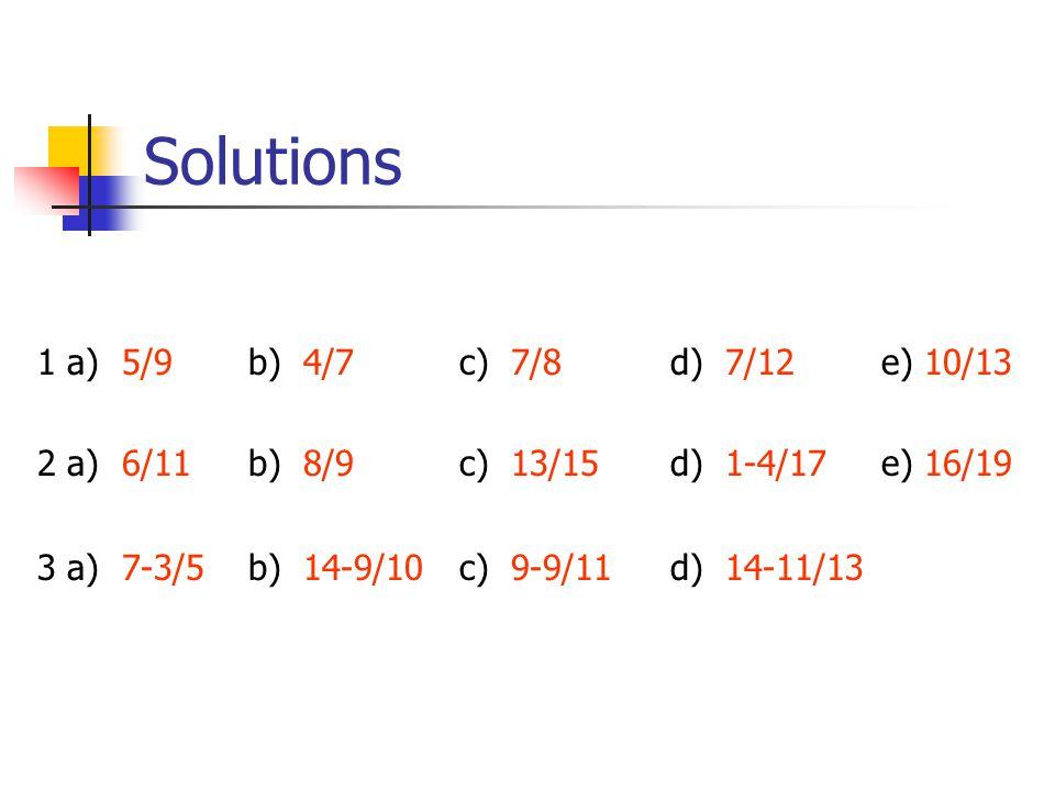 Solutions 1 a) 5/9 b) 4/7c) 7/8 d) 7/12e) 10/13 2 a) 6/11b) 8/9c) 13/15d) 1-4/17e) 16/19 3 a) 7-3/5b) 14-9/10c) 9-9/11d) 14-11/13