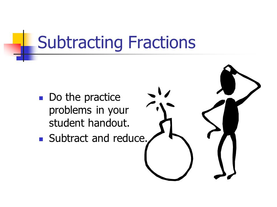 Subtracting Fractions Do the practice problems in your student handout. Subtract and reduce.