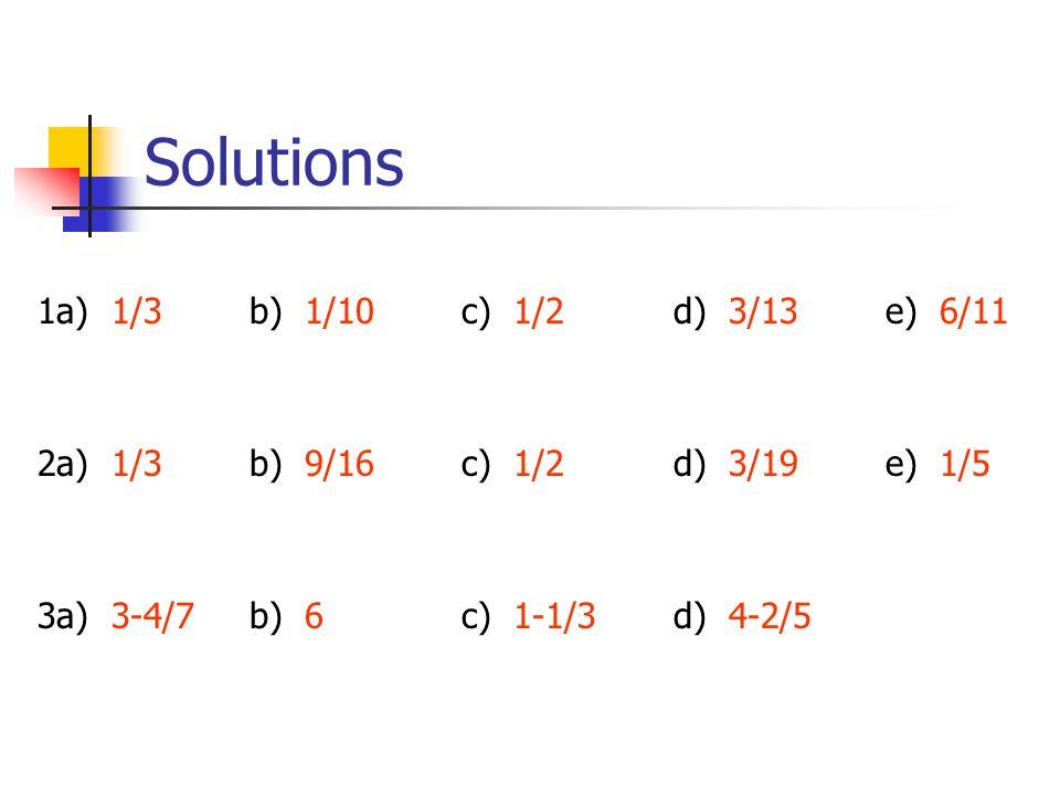 Solutions 1a) 1/3b) 1/10c) 1/2 d) 3/13e) 6/11 2a) 1/3b) 9/16c) 1/2d) 3/19e) 1/5 3a) 3-4/7b) 6c) 1-1/3d) 4-2/5