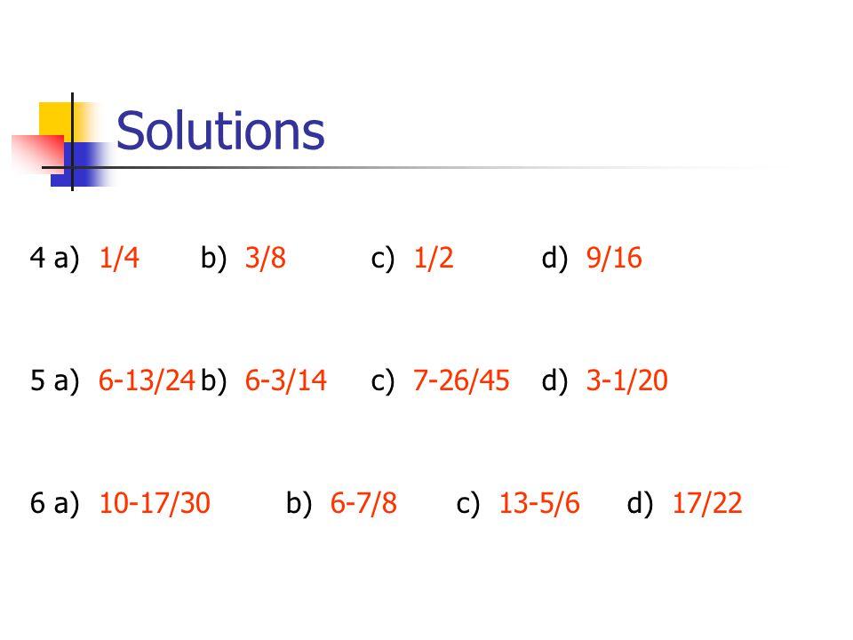 Solutions 4 a) 1/4b) 3/8c) 1/2d) 9/16 5 a) 6-13/24b) 6-3/14c) 7-26/45d) 3-1/20 6 a) 10-17/30b) 6-7/8c) 13-5/6d) 17/22