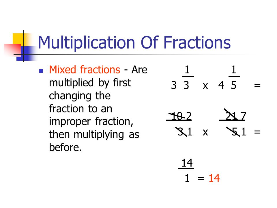 Multiplication Of Fractions Mixed fractions - Are multiplied by first changing the fraction to an improper fraction, then multiplying as before.