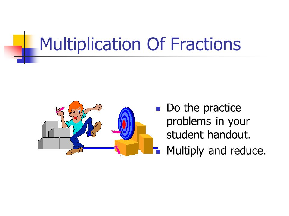 Multiplication Of Fractions Do the practice problems in your student handout. Multiply and reduce.