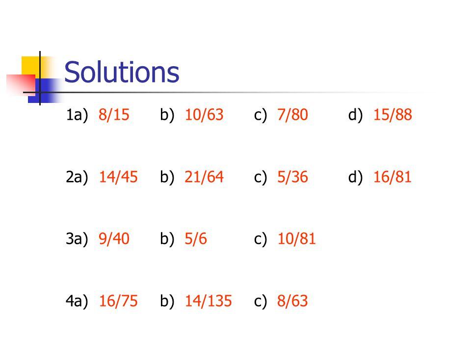Solutions 1a) 8/15 b) 10/63c) 7/80d) 15/88 2a) 14/45b) 21/64c) 5/36d) 16/81 3a) 9/40b) 5/6c) 10/81 4a) 16/75b) 14/135c) 8/63