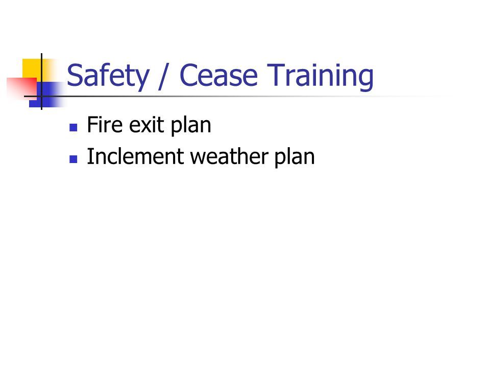 Safety / Cease Training Fire exit plan Inclement weather plan