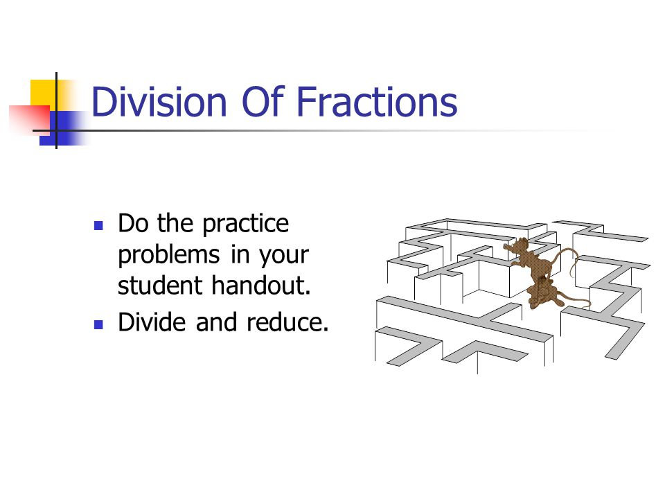 Division Of Fractions Do the practice problems in your student handout. Divide and reduce.
