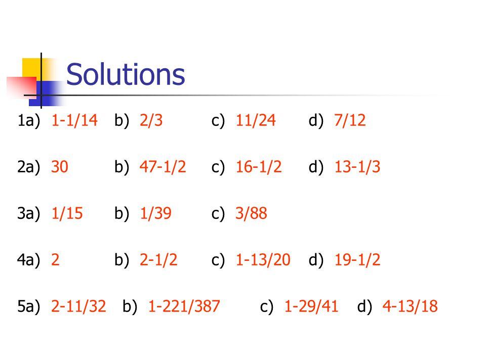 Solutions 1a) 1-1/14b) 2/3c) 11/24d) 7/12 2a) 30b) 47-1/2c) 16-1/2d) 13-1/3 3a) 1/15b) 1/39c) 3/88 4a) 2b) 2-1/2c) 1-13/20d) 19-1/2 5a) 2-11/32 b) 1-2