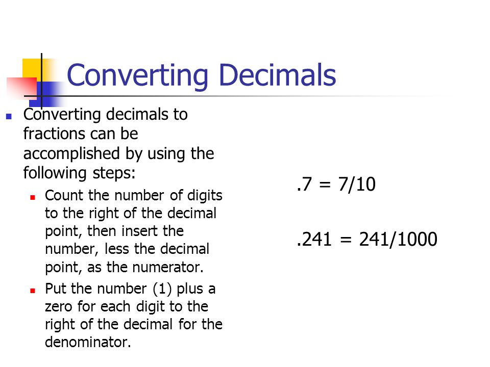 Converting Decimals Converting decimals to fractions can be accomplished by using the following steps: Count the number of digits to the right of the decimal point, then insert the number, less the decimal point, as the numerator.
