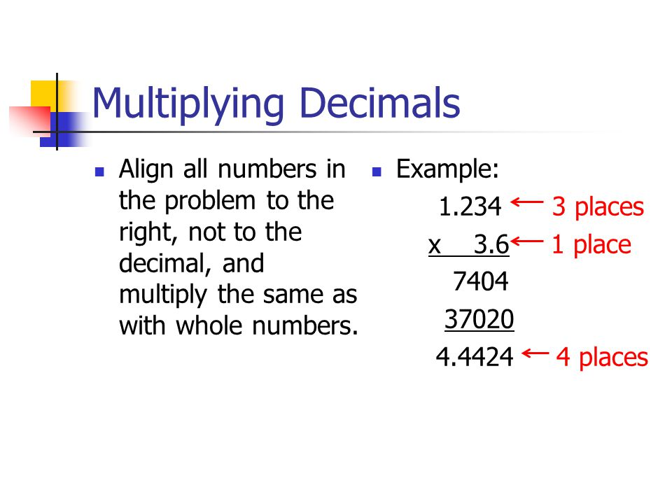 Multiplying Decimals Align all numbers in the problem to the right, not to the decimal, and multiply the same as with whole numbers.