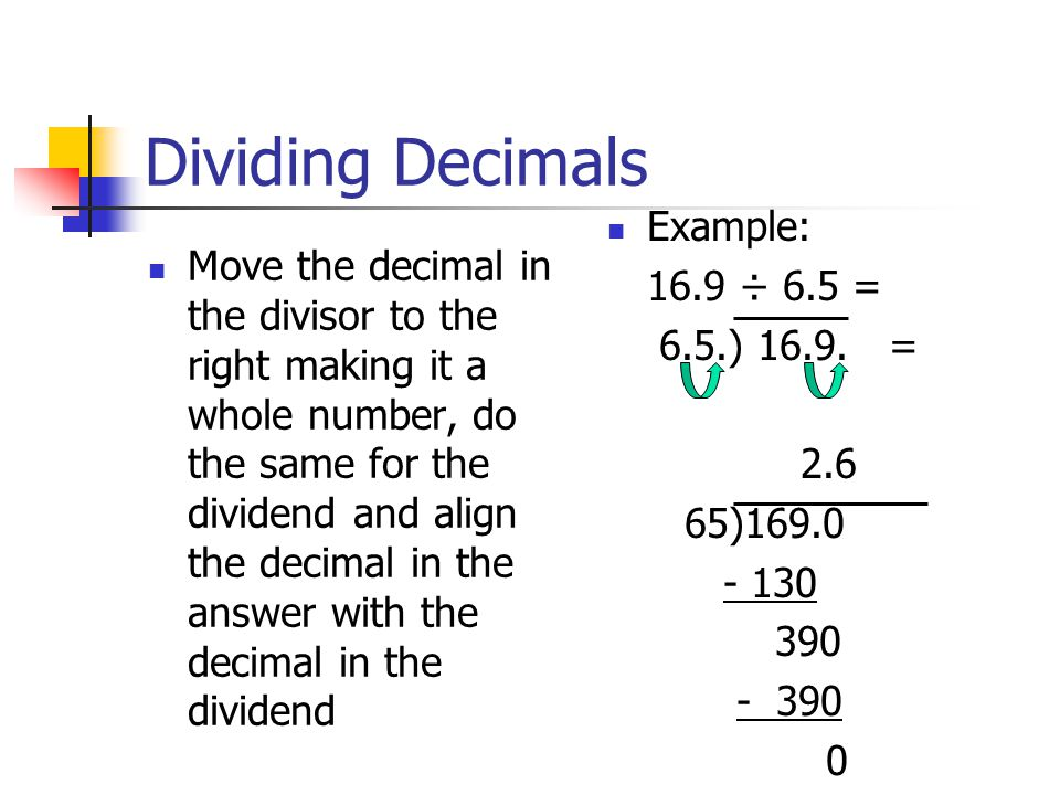 Dividing Decimals Move the decimal in the divisor to the right making it a whole number, do the same for the dividend and align the decimal in the answer with the decimal in the dividend Example: 16.9 ÷ 6.5 = 6.5.) 16.9.
