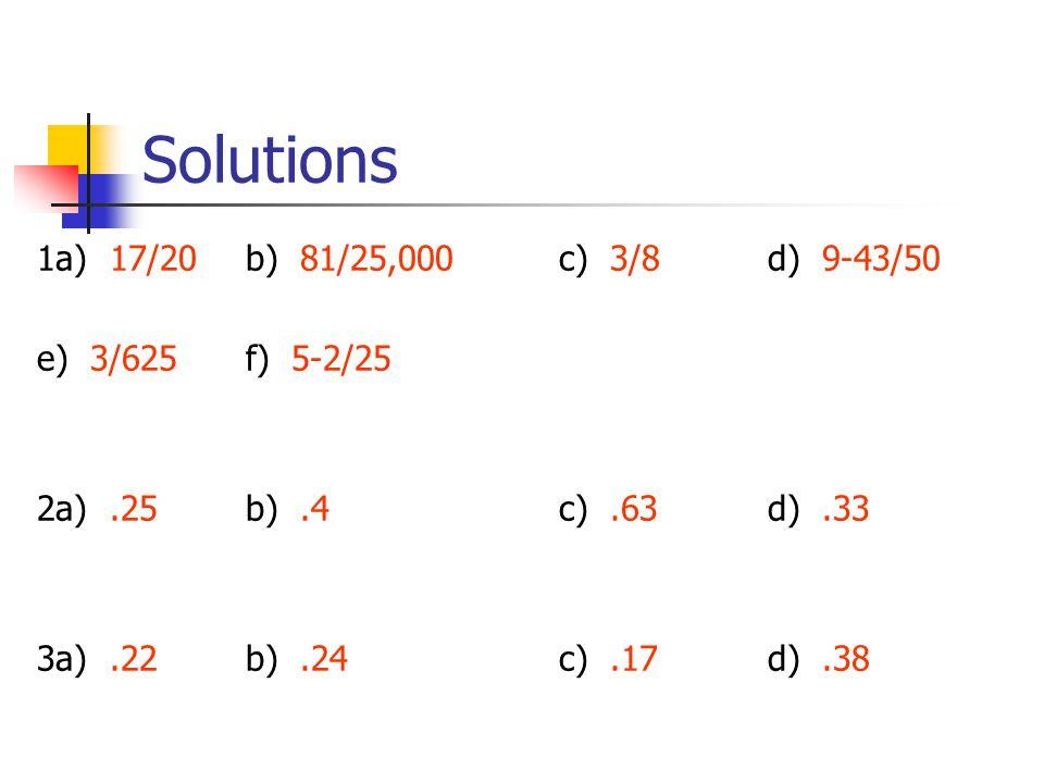 Solutions 1a) 17/20b) 81/25,000c) 3/8 d) 9-43/50 e) 3/625f) 5-2/25 2a).25b).4c).63d).33 3a).22b).24c).17d).38