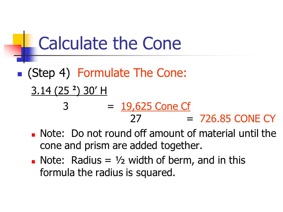 Calculate the Cone (Step 4) Formulate The Cone: 3.14 (25 ² ) 30' H 3 = 19,625 Cone Cf 27 = 726.85 CONE CY Note: Do not round off amount of material until the cone and prism are added together.