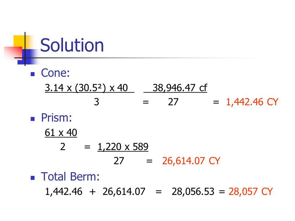 Solution Cone: 3.14 x (30.5²) x 40 38,946.47 cf 3 = 27 = 1,442.46 CY Prism: 61 x 40 2 = 1,220 x 589 27 = 26,614.07 CY Total Berm: 1,442.46 + 26,614.07 = 28,056.53 = 28,057 CY