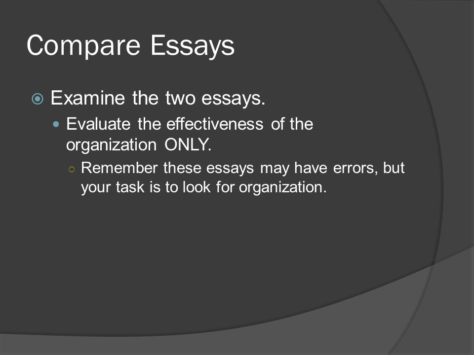 Compare Essays  Examine the two essays. Evaluate the effectiveness of the organization ONLY.