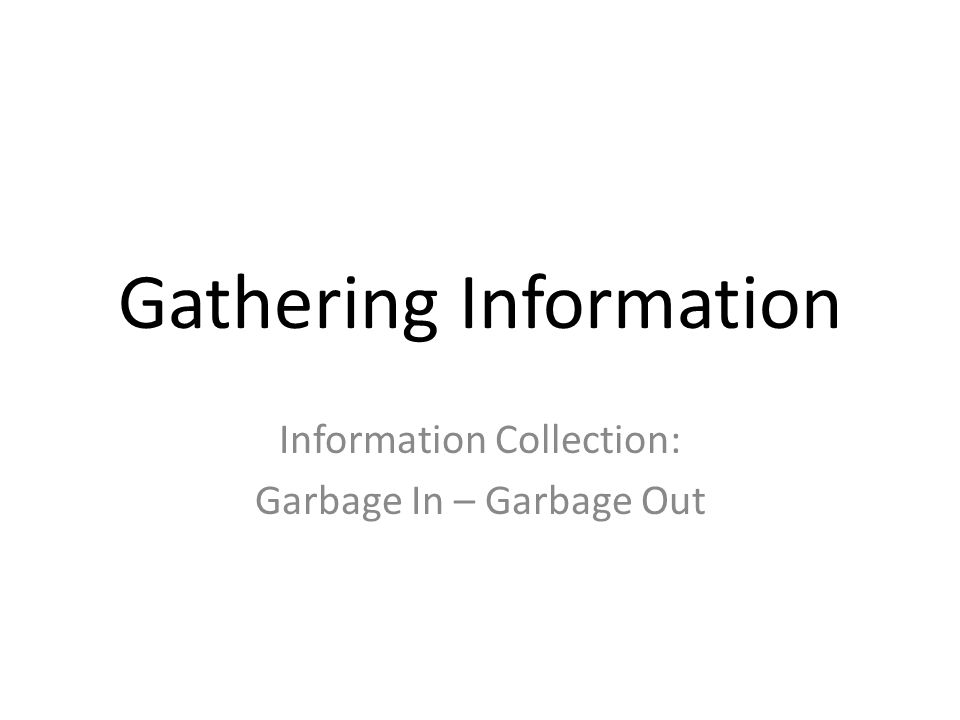 Gathering Information Information Collection: Garbage In – Garbage Out