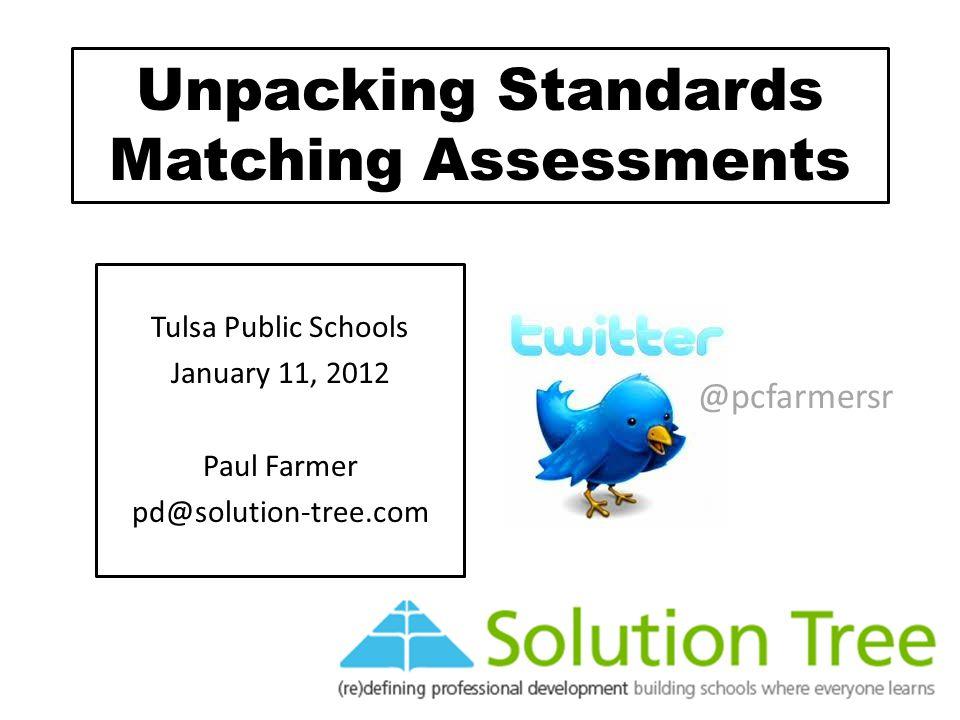 Unpacking Standards Matching Assessments Tulsa Public Schools January 11, 2012 Paul Farmer pd@solution-tree.com @pcfarmersr