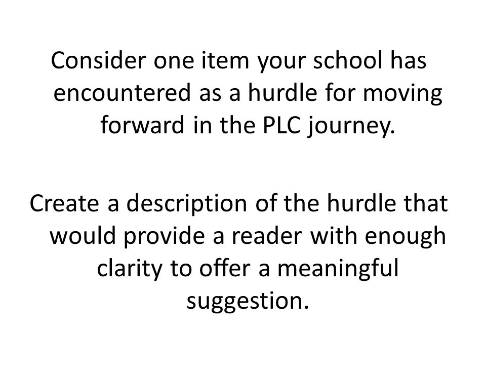 Consider one item your school has encountered as a hurdle for moving forward in the PLC journey. Create a description of the hurdle that would provide