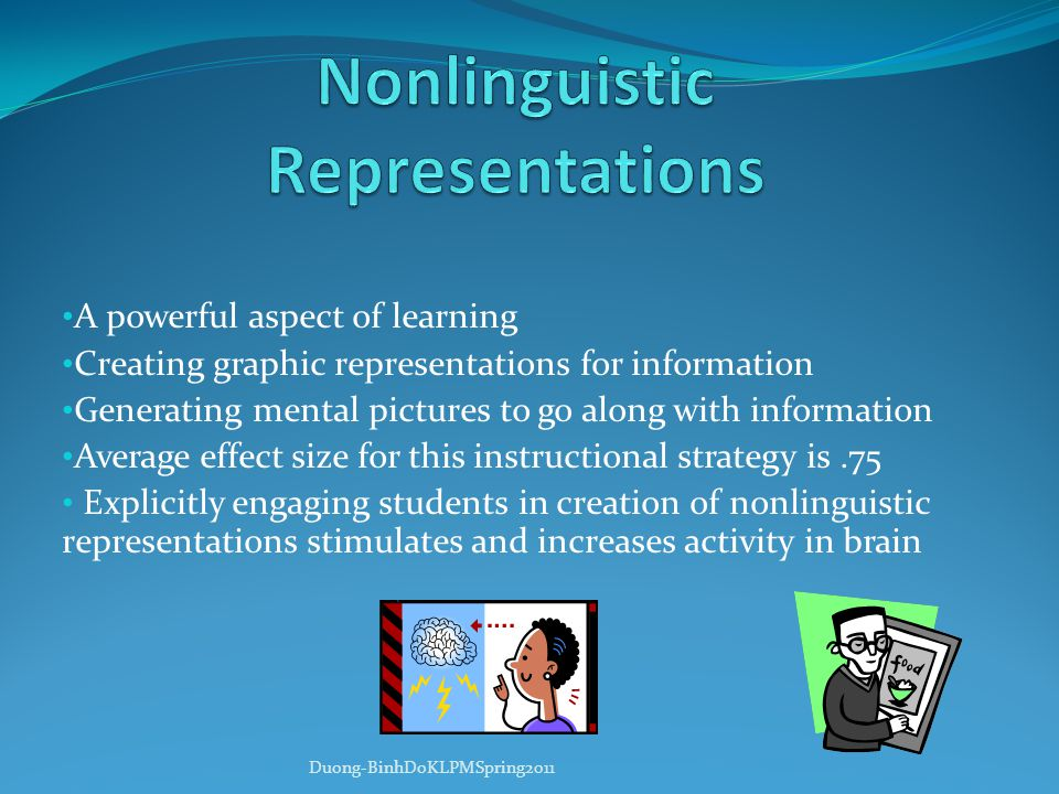 A powerful aspect of learning Creating graphic representations for information Generating mental pictures to go along with information Average effect size for this instructional strategy is.75 Explicitly engaging students in creation of nonlinguistic representations stimulates and increases activity in brain Duong-BinhDoKLPMSpring2011