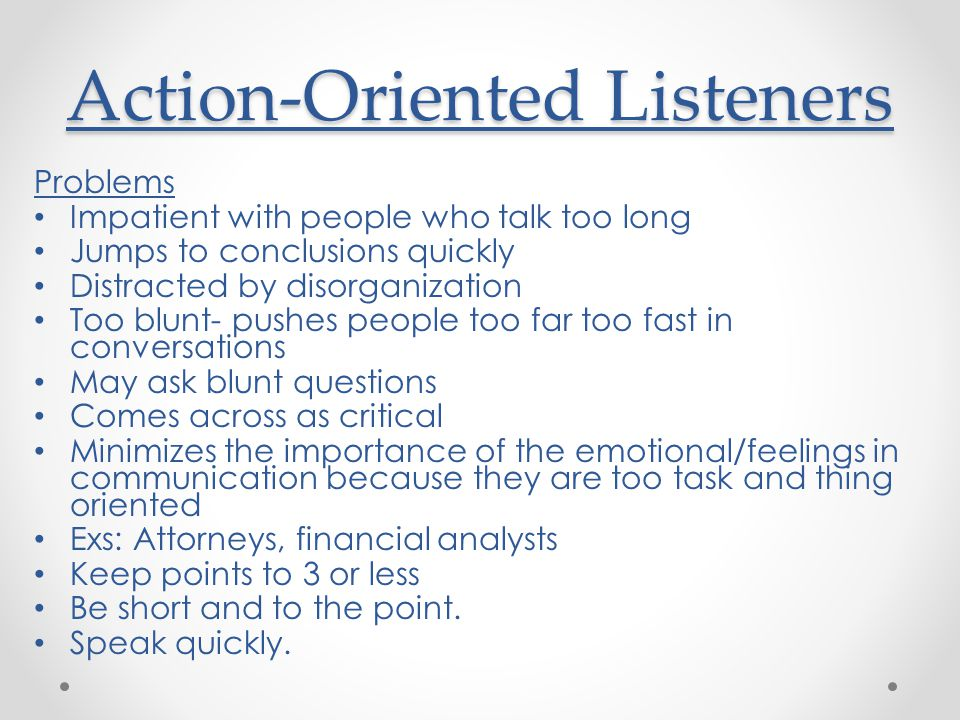 Action-Oriented Listeners Problems Impatient with people who talk too long Jumps to conclusions quickly Distracted by disorganization Too blunt- pushes people too far too fast in conversations May ask blunt questions Comes across as critical Minimizes the importance of the emotional/feelings in communication because they are too task and thing oriented Exs: Attorneys, financial analysts Keep points to 3 or less Be short and to the point.