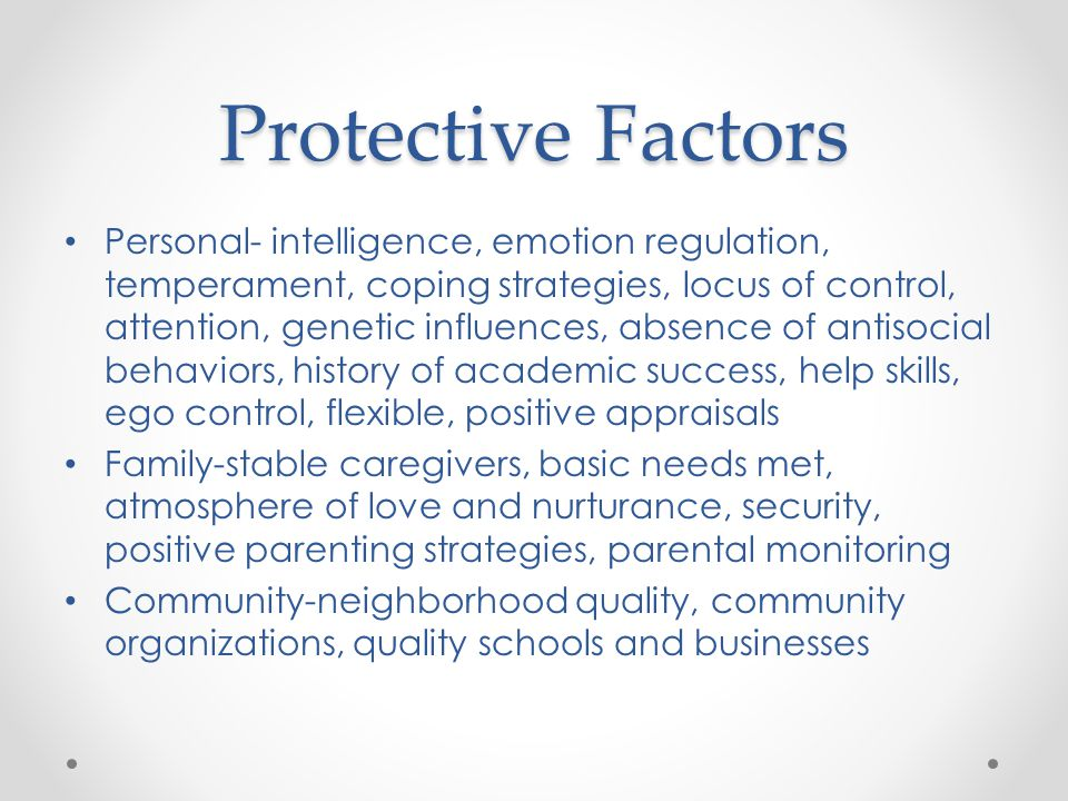 Protective Factors Personal- intelligence, emotion regulation, temperament, coping strategies, locus of control, attention, genetic influences, absence of antisocial behaviors, history of academic success, help skills, ego control, flexible, positive appraisals Family-stable caregivers, basic needs met, atmosphere of love and nurturance, security, positive parenting strategies, parental monitoring Community-neighborhood quality, community organizations, quality schools and businesses
