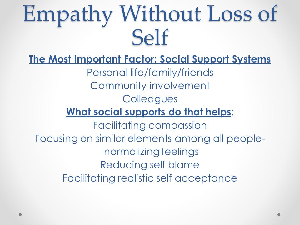 Empathy Without Loss of Self The Most Important Factor: Social Support Systems Personal life/family/friends Community involvement Colleagues What social supports do that helps : Facilitating compassion Focusing on similar elements among all people- normalizing feelings Reducing self blame Facilitating realistic self acceptance