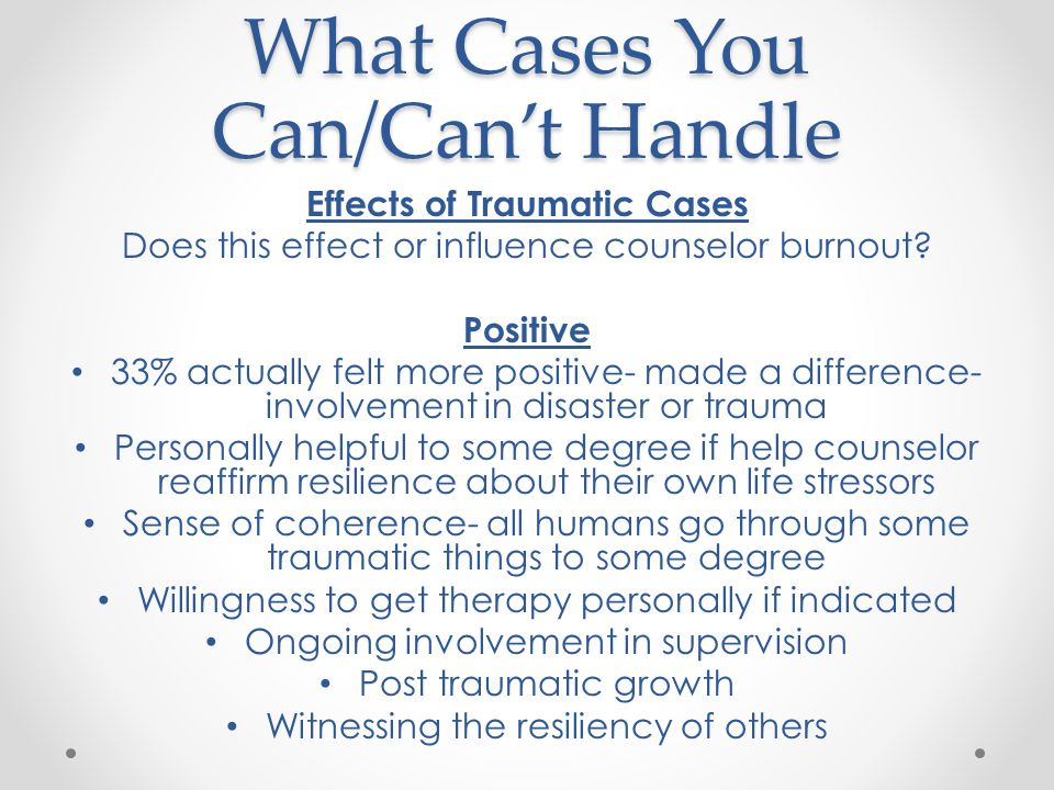 What Cases You Can/Can't Handle Effects of Traumatic Cases Does this effect or influence counselor burnout.