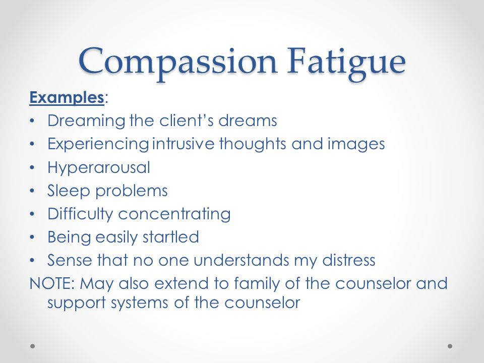 Compassion Fatigue Examples : Dreaming the client's dreams Experiencing intrusive thoughts and images Hyperarousal Sleep problems Difficulty concentrating Being easily startled Sense that no one understands my distress NOTE: May also extend to family of the counselor and support systems of the counselor