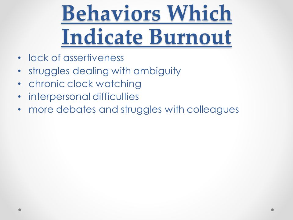 Behaviors Which Indicate Burnout lack of assertiveness struggles dealing with ambiguity chronic clock watching interpersonal difficulties more debates and struggles with colleagues