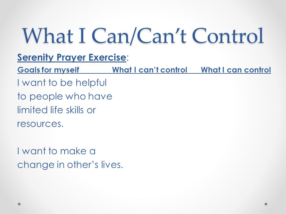 What I Can/Can't Control Serenity Prayer Exercise : Goals for myself What I can't control What I can control I want to be helpful to people who have limited life skills or resources.