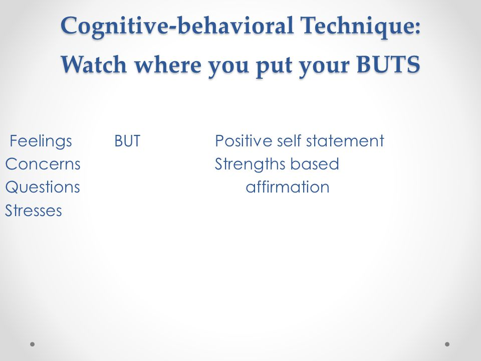 Cognitive-behavioral Technique: Watch where you put your BUTS Feelings BUT Positive self statement Concerns Strengths based Questionsaffirmation Stresses