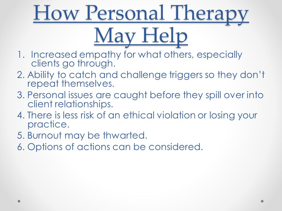 How Personal Therapy May Help 1.Increased empathy for what others, especially clients go through.