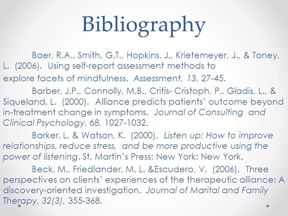 Bibliography Baer, R.A., Smith, G.T., Hopkins, J., Krietemeyer, J., & Toney, L. (2006). Using self-report assessment methods to explore facets of mind