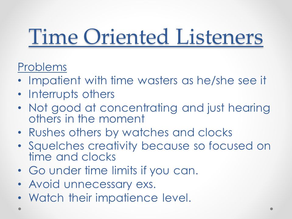 Time Oriented Listeners Problems Impatient with time wasters as he/she see it Interrupts others Not good at concentrating and just hearing others in the moment Rushes others by watches and clocks Squelches creativity because so focused on time and clocks Go under time limits if you can.
