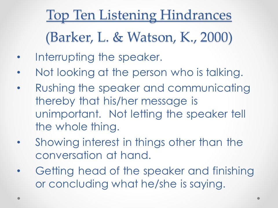 Top Ten Listening Hindrances (Barker, L. & Watson, K., 2000) Interrupting the speaker. Not looking at the person who is talking. Rushing the speaker a