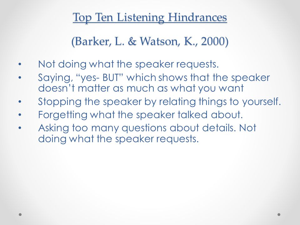 Top Ten Listening Hindrances (Barker, L.& Watson, K., 2000) Not doing what the speaker requests.