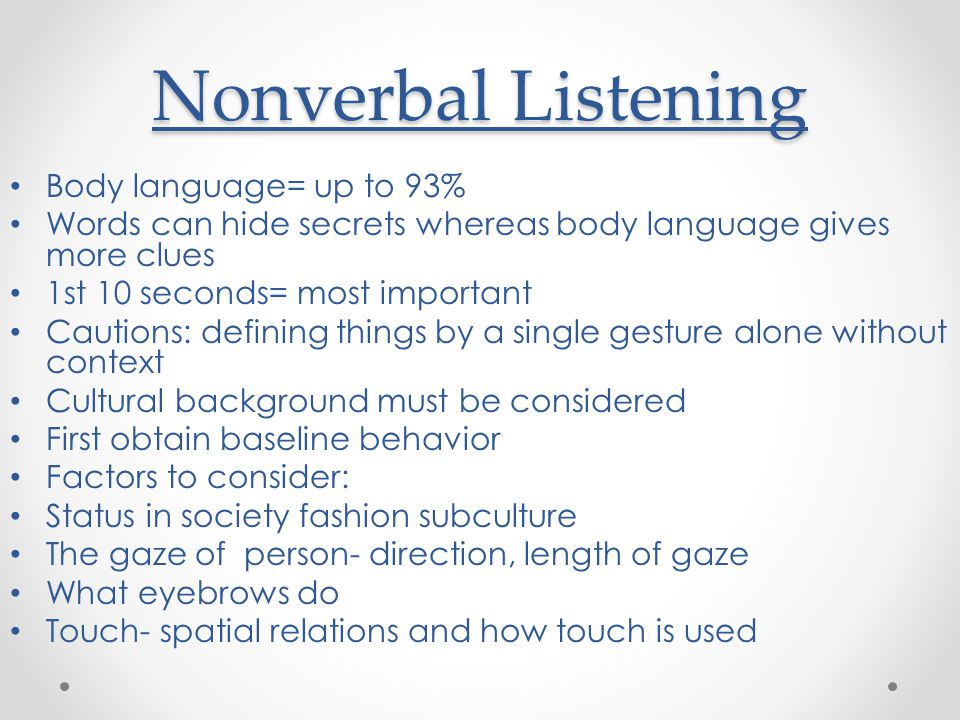 Nonverbal Listening Body language= up to 93% Words can hide secrets whereas body language gives more clues 1st 10 seconds= most important Cautions: defining things by a single gesture alone without context Cultural background must be considered First obtain baseline behavior Factors to consider: Status in society fashion subculture The gaze of person- direction, length of gaze What eyebrows do Touch- spatial relations and how touch is used