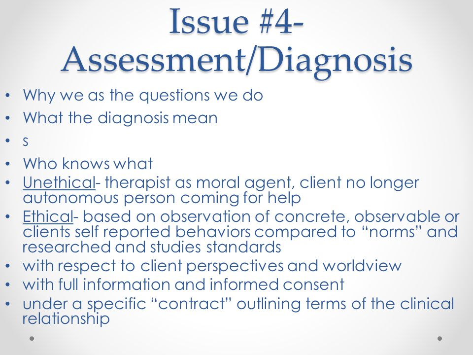 Issue #4- Assessment/Diagnosis Why we as the questions we do What the diagnosis mean s Who knows what Unethical- therapist as moral agent, client no longer autonomous person coming for help Ethical- based on observation of concrete, observable or clients self reported behaviors compared to norms and researched and studies standards with respect to client perspectives and worldview with full information and informed consent under a specific contract outlining terms of the clinical relationship