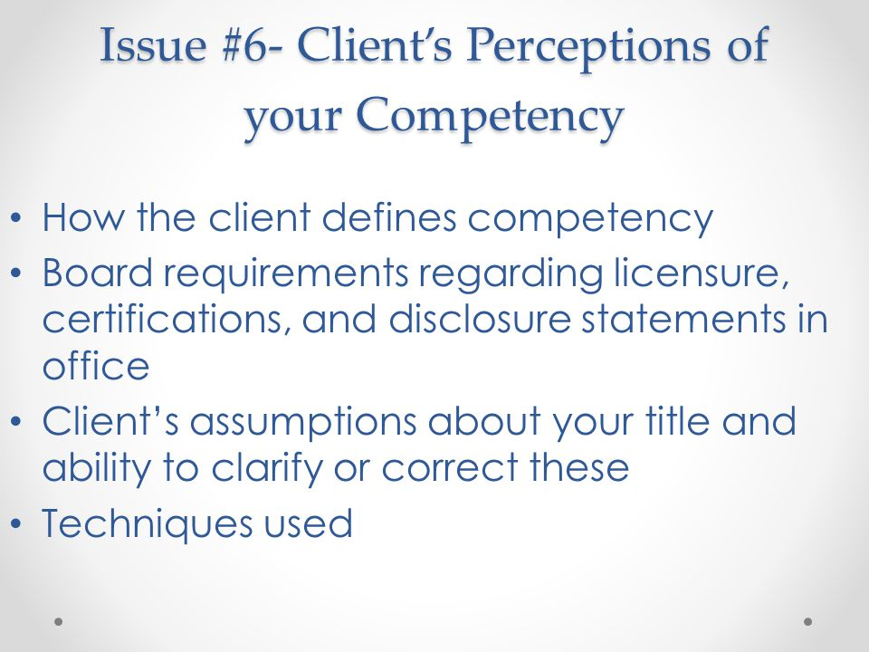 Issue #6- Client's Perceptions of your Competency How the client defines competency Board requirements regarding licensure, certifications, and disclosure statements in office Client's assumptions about your title and ability to clarify or correct these Techniques used