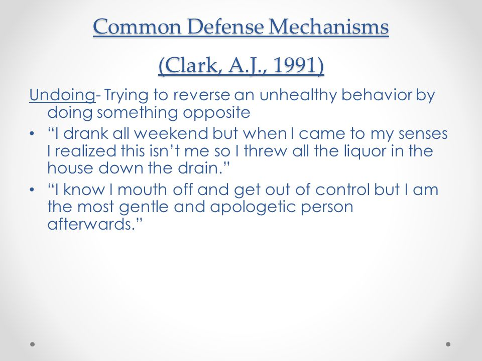 Common Defense Mechanisms (Clark, A.J., 1991) Undoing- Trying to reverse an unhealthy behavior by doing something opposite I drank all weekend but when I came to my senses I realized this isn't me so I threw all the liquor in the house down the drain. I know I mouth off and get out of control but I am the most gentle and apologetic person afterwards.